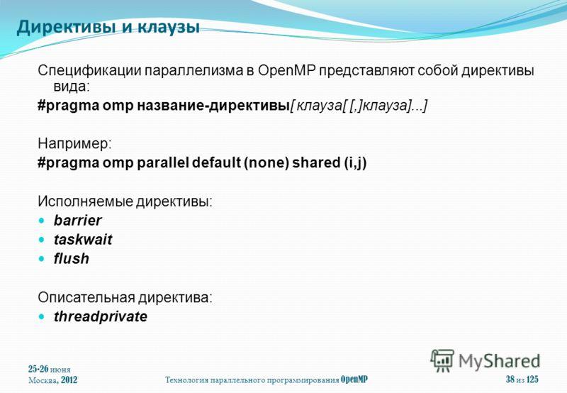 Спецификации параллелизма в OpenMP представляют собой директивы вида: #pragma omp название-директивы[ клауза[ [,]клауза]...] Например: #pragma omp parallel default (none) shared (i,j) Исполняемые директивы: barrier taskwait flush Описательная директи