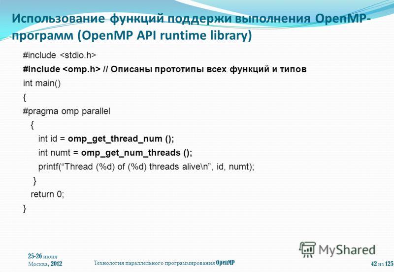 25-26 июня Москва, 2012 Технология параллельного программирования OpenMP 42 из 125 #include #include // Описаны прототипы всех функций и типов int main() { #pragma omp parallel { int id = omp_get_thread_num (); int numt = omp_get_num_threads (); prin