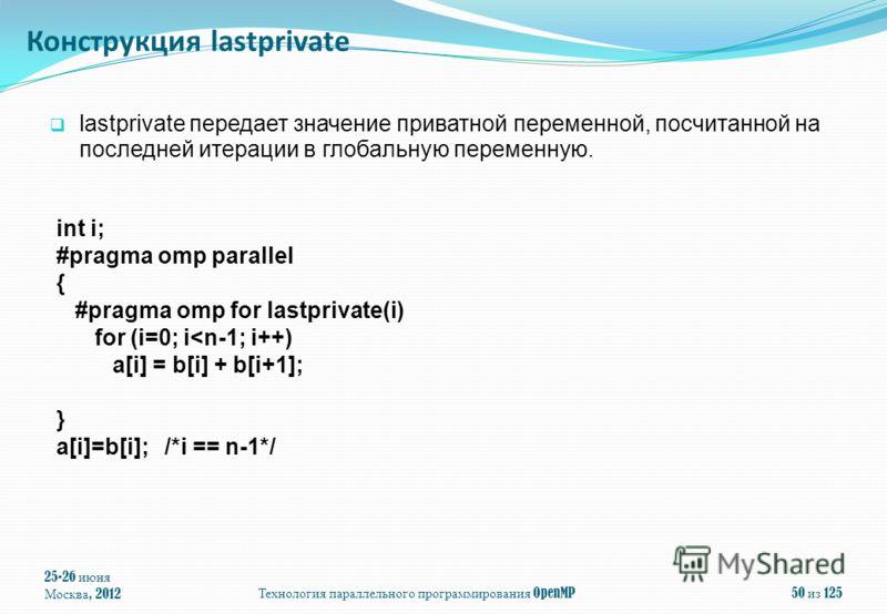 25-26 июня Москва, 2012 Технология параллельного программирования OpenMP 50 из 125 lastprivate передает значение приватной переменной, посчитанной на последней итерации в глобальную переменную. int i; #pragma omp parallel { #pragma omp for lastprivat