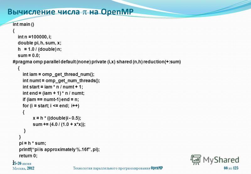 25-26 июня Москва, 2012Технология параллельного программирования OpenMP66 из 125 int main () { int n =100000, i; double pi, h, sum, x; h = 1.0 / (double) n; sum = 0.0; #pragma omp parallel default (none) private (i,x) shared (n,h) reduction(+:sum) {