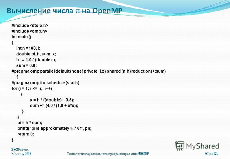 25-26 июня Москва, 2012Технология параллельного программирования OpenMP67 из 125 #include int main () { int n =100, i; double pi, h, sum, x; h = 1.0 / (double) n; sum = 0.0; #pragma omp parallel default (none) private (i,x) shared (n,h) reduction(+:s