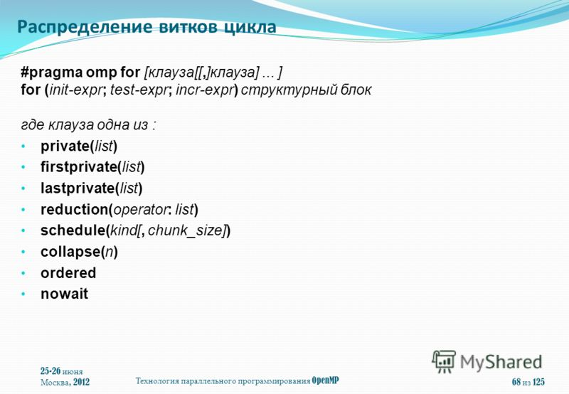 #pragma omp for [клауза[[,]клауза]... ] for (init-expr; test-expr; incr-expr) структурный блок где клауза одна из : private(list) firstprivate(list) lastprivate(list) reduction(operator: list) schedule(kind[, chunk_size]) collapse(n) ordered nowait 2