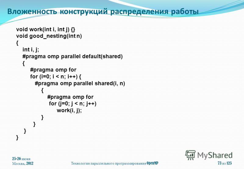 void work(int i, int j) {} void good_nesting(int n) { int i, j; #pragma omp parallel default(shared) { #pragma omp for for (i=0; i < n; i++) { #pragma omp parallel shared(i, n) { #pragma omp for for (j=0; j < n; j++) work(i, j); } 25-26 июня Москва,