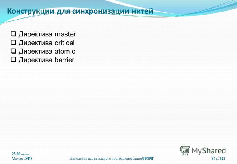 25-26 июня Москва, 2012Технология параллельного программирования OpenMP87 из 125 Директива master Директива critical Директива atomic Директива barrier Конструкции для синхронизации нитей