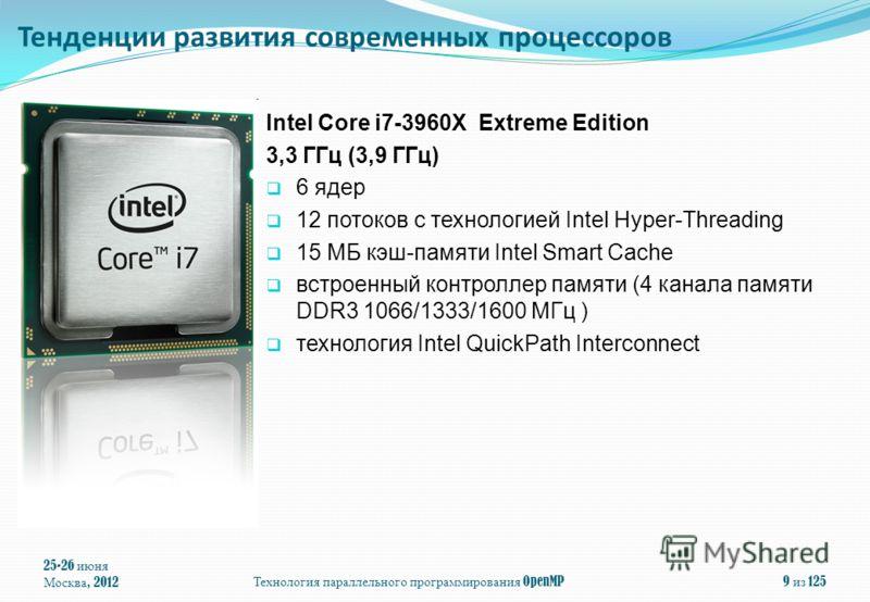 25-26 июня Москва, 2012 Технология параллельного программирования OpenMP 9 из 125 Intel Core i7-3960X Extreme Edition 3,3 ГГц (3,9 ГГц) 6 ядeр 12 потоков с технологией Intel Hyper-Threading 15 МБ кэш-памяти Intel Smart Cache встроенный контроллер пам
