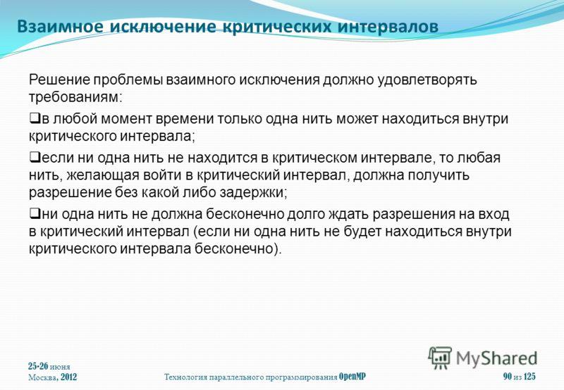 25-26 июня Москва, 2012Технология параллельного программирования OpenMP90 из 125 Решение проблемы взаимного исключения должно удовлетворять требованиям: в любой момент времени только одна нить может находиться внутри критического интервала; если ни о