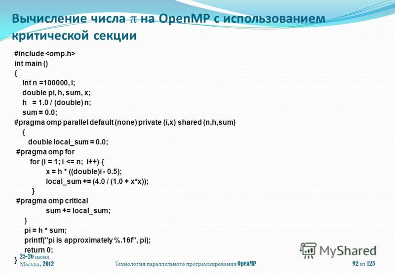 25-26 июня Москва, 2012Технология параллельного программирования OpenMP92 из 125 #include int main () { int n =100000, i; double pi, h, sum, x; h = 1.0 / (double) n; sum = 0.0; #pragma omp parallel default (none) private (i,x) shared (n,h,sum) { doub