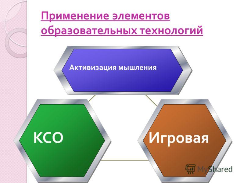 Применение элементов образовательных технологий Активизация мышления КСОИгровая