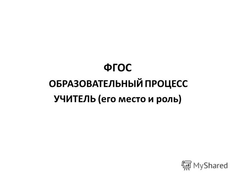 ФГОС ОБРАЗОВАТЕЛЬНЫЙ ПРОЦЕСС УЧИТЕЛЬ (его место и роль)