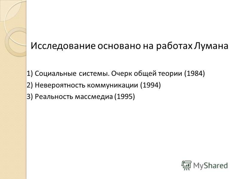 Исследование основано на работах Лумана 1) Социальные системы. Очерк общей теории (1984) 2) Невероятность коммуникации (1994) 3) Реальность массмедиа (1995)