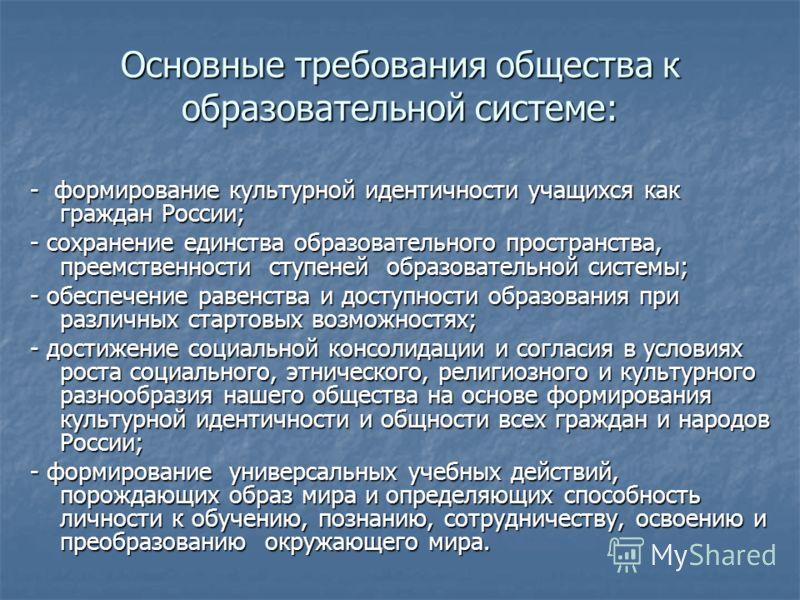 Основные требования общества к образовательной системе: - формирование культурной идентичности учащихся как граждан России; - сохранение единства образовательного пространства, преемственности ступеней образовательной системы; - обеспечение равенства