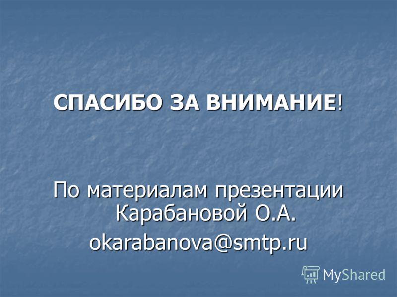 СПАСИБО ЗА ВНИМАНИЕ! По материалам презентации Карабановой О.А. okarabanova@smtp.ru