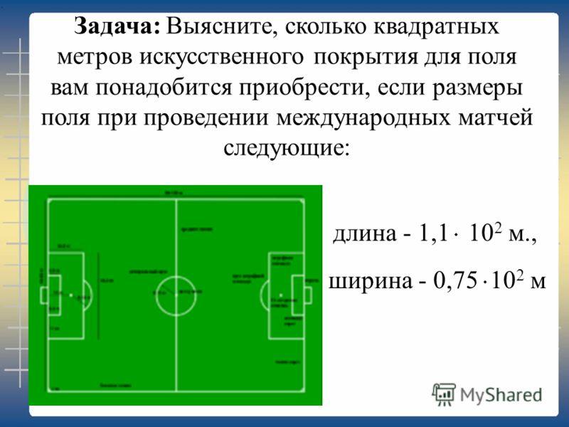 Задача: Выясните, сколько квадратных метров искусственного покрытия для поля вам понадобится приобрести, если размеры поля при проведении международных матчей следующие: ширина - 0,75 10 2 м длина - 1,1 10 2 м.,