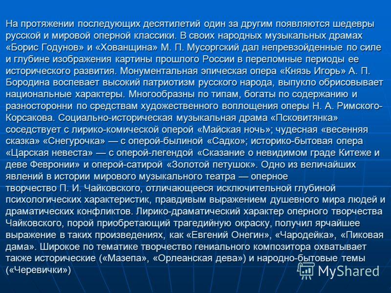На протяжении последующих десятилетий один за другим появляются шедевры русской и мировой оперной классики. В своих народных музыкальных драмах «Борис Годунов» и «Хованщина» М. П. Мусоргский дал непревзойденные по силе и глубине изображения картины п