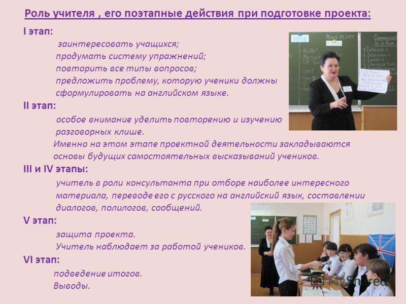 Роль учителя, его поэтапные действия при подготовке проекта: I этап: заинтересовать учащихся; продумать систему упражнений; повторить все типы вопросов; предложить проблему, которую ученики должны сформулировать на английском языке. II этап: особое в
