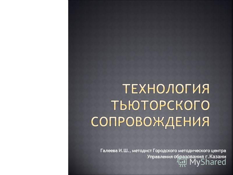 Галеева И.Ш., методист Городского методического центра Управления образования г.Казани