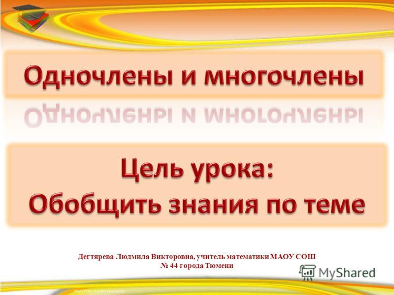 Дегтярева Людмила Викторовна, учитель математики МАОУ СОШ 44 города Тюмени