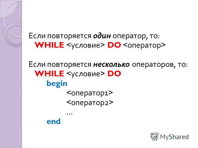 Если повторяется один оператор, то : WHILE DO Если повторяется несколько операторов, то : WHILE DO begin … end