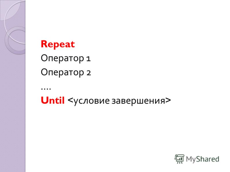 Repeat Оператор 1 Оператор 2 …. Until