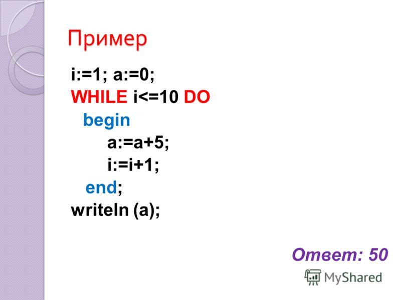 Пример i:=1; a:=0; WHILE i