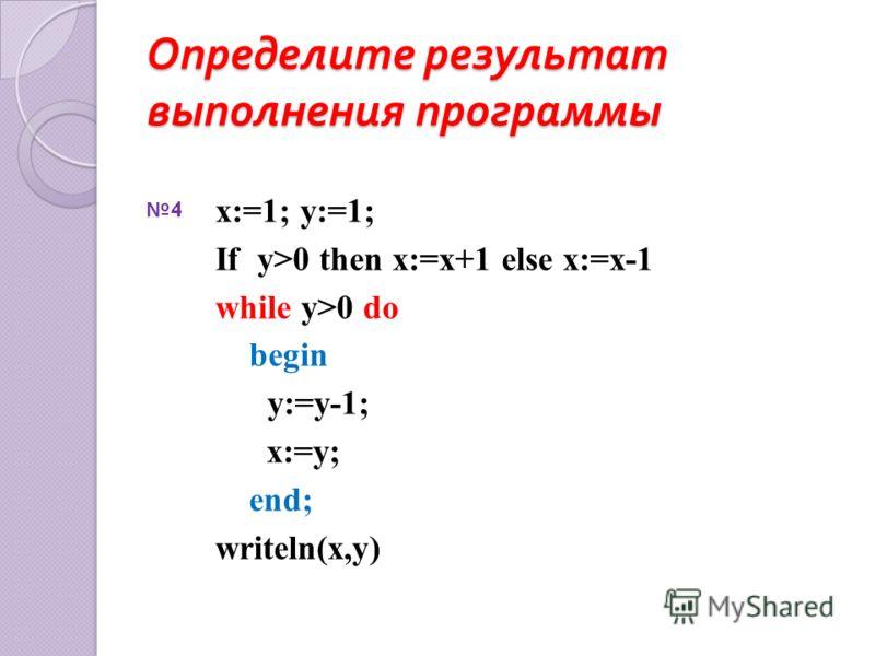 Определите результат выполнения программы x:=1; y:=1; If y>0 then x:=x+1 else x:=x-1 while y>0 do begin y:=y-1; x:=y; end; writeln(x,y) 4