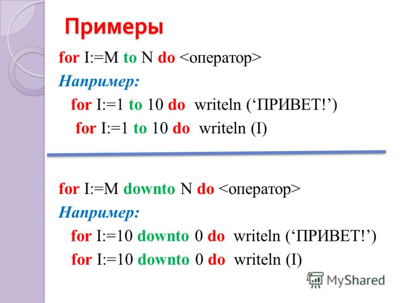 Примеры for I:=M to N do Например: for I:=1 to 10 do writeln (ПРИВЕТ!) for I:=1 to 10 do writeln (I) for I:=M downto N do Например: for I:=10 downto 0 do writeln (ПРИВЕТ!) for I:=10 downto 0 do writeln (I)
