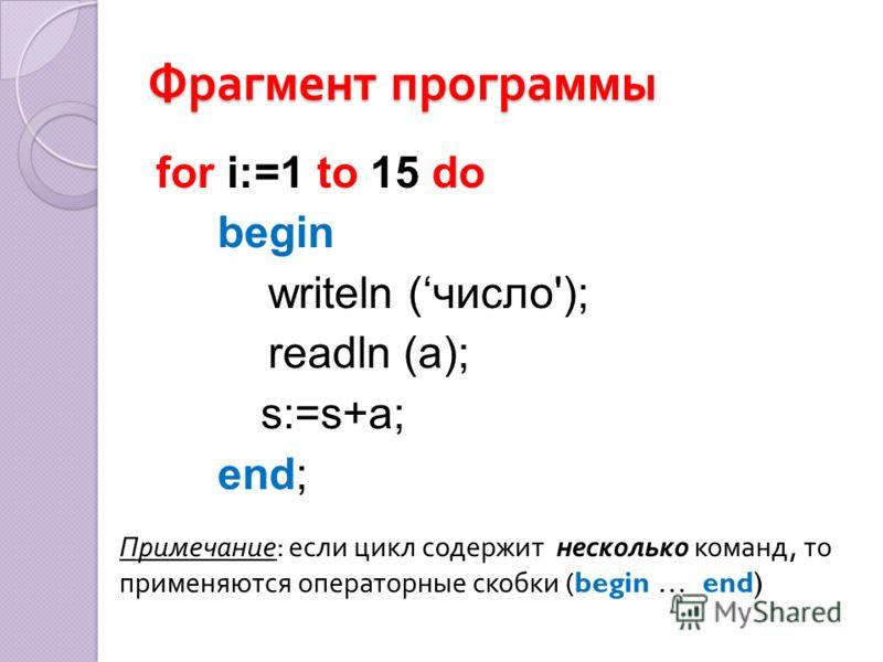 Фрагмент программы for i:=1 to 15 do begin writeln (число'); readln (a); s:=s+a; end; Примечание : если цикл содержит несколько команд, то применяются операторные скобки (begin … end)