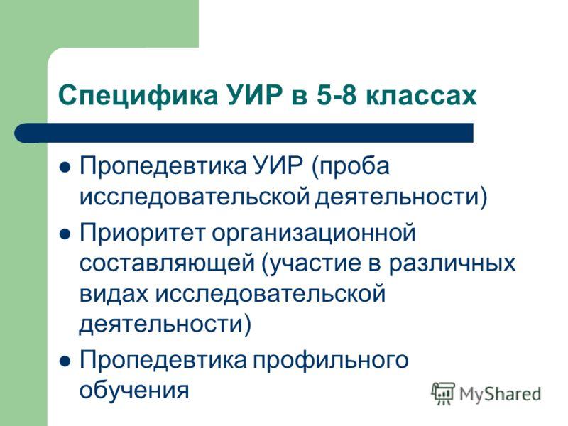 Специфика УИР в 5-8 классах Пропедевтика УИР (проба исследовательской деятельности) Приоритет организационной составляющей (участие в различных видах исследовательской деятельности) Пропедевтика профильного обучения