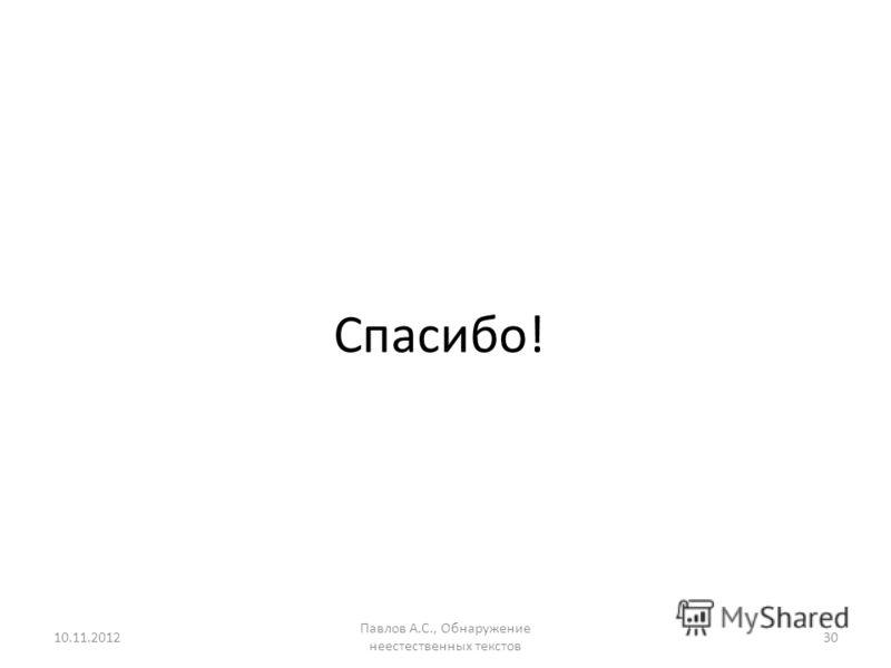 Спасибо! 10.11.2012 Павлов А.С., Обнаружение неестественных текстов 30