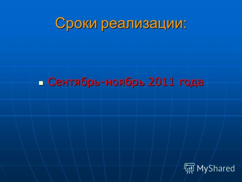 Сроки реализации: Сентябрь-ноябрь 2011 года Сентябрь-ноябрь 2011 года