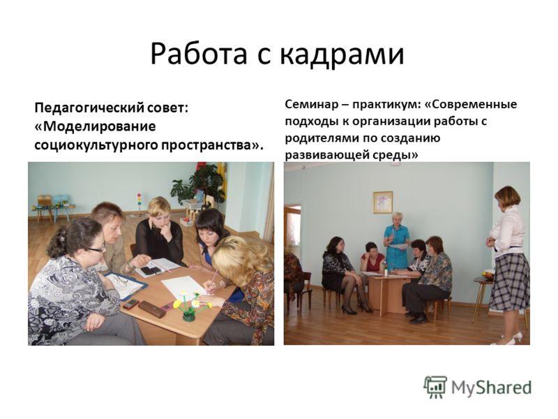 Работа с кадрами Педагогический совет: «Моделирование социокультурного пространства». Семинар – практикум: «Современные подходы к организации работы с родителями по созданию развивающей среды»