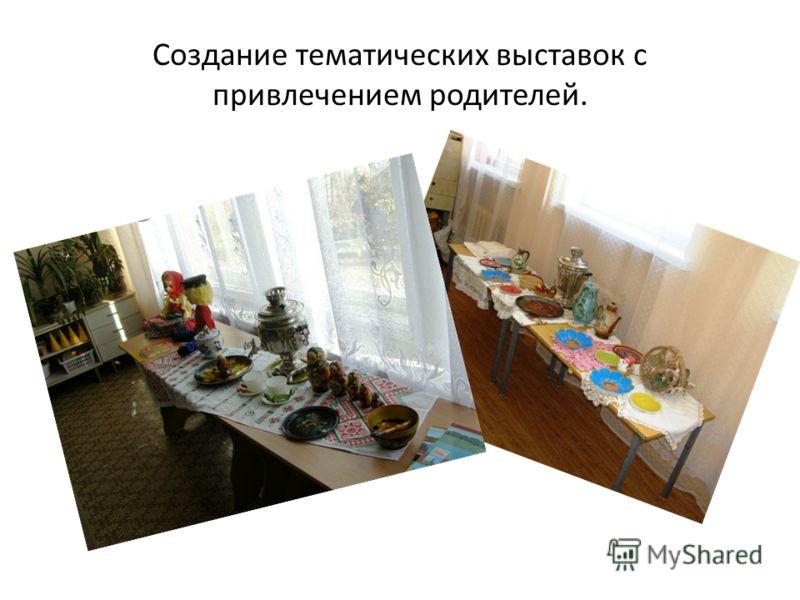 Создание тематических выставок с привлечением родителей.