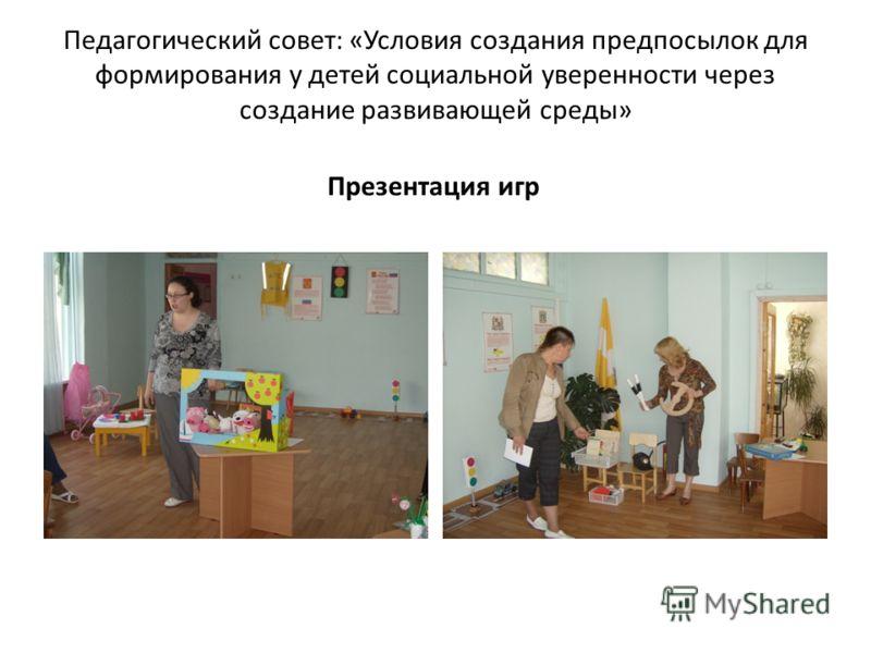 Педагогический совет: «Условия создания предпосылок для формирования у детей социальной уверенности через создание развивающей среды» Презентация игр