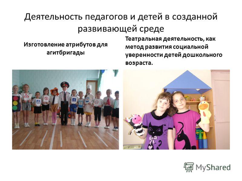 Деятельность педагогов и детей в созданной развивающей среде Изготовление атрибутов для агитбригады Театральная деятельность, как метод развития социальной уверенности детей дошкольного возраста.