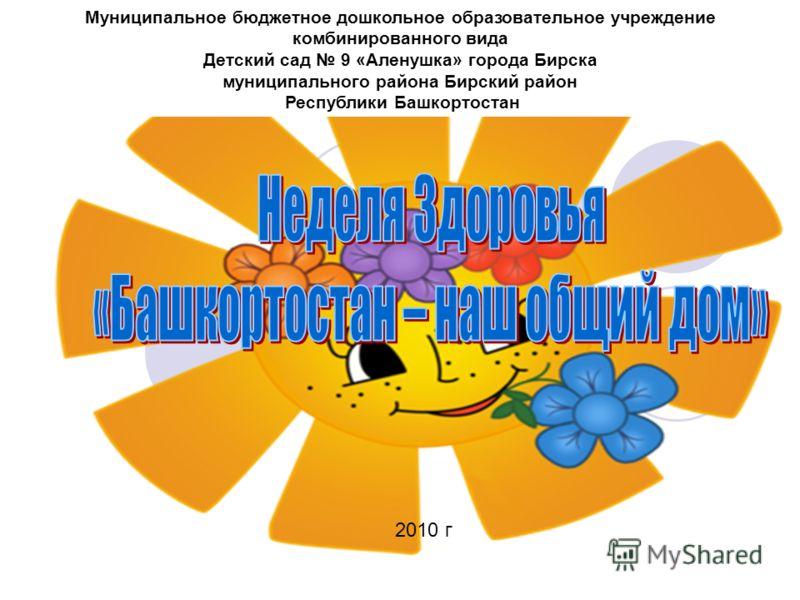 Муниципальное бюджетное дошкольное образовательное учреждение комбинированного вида Детский сад 9 «Аленушка» города Бирска муниципального района Бирский район Республики Башкортостан 2010 г