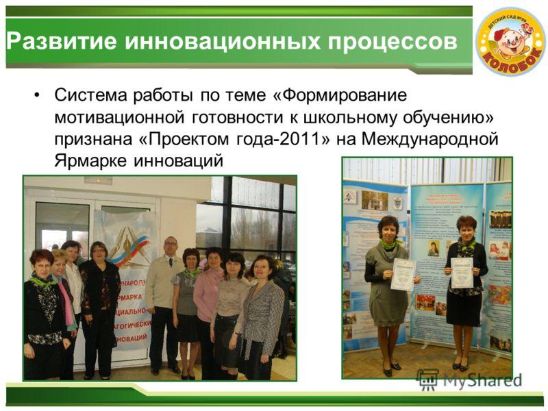 Развитие инновационных процессов Система работы по теме «Формирование мотивационной готовности к школьному обучению» признана «Проектом года-2011» на Международной Ярмарке инноваций