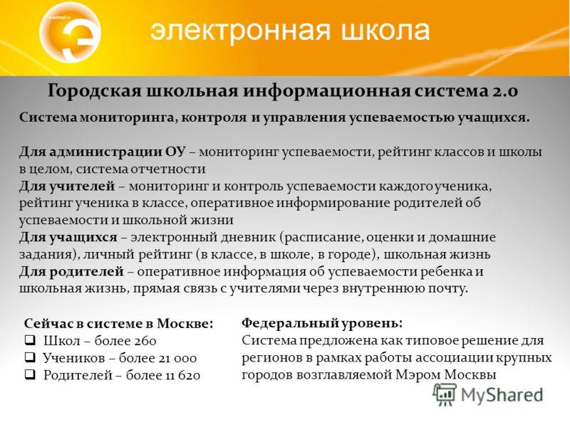 Сейчас в системе в Москве: Школ – более 260 Учеников – более 21 000 Родителей – более 11 620 Городская школьная информационная система 2.0 Федеральный уровень: Система предложена как типовое решение для регионов в рамках работы ассоциации крупных гор