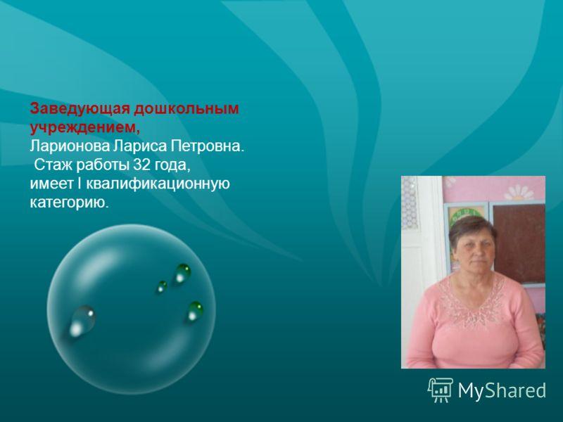 Заведующая дошкольным учреждением, Ларионова Лариса Петровна. Стаж работы 32 года, имеет I квалификационную категорию.