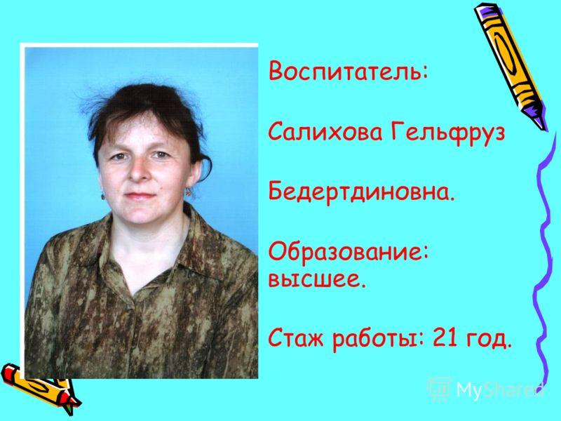 Воспитатель: Салихова Гельфруз Бедертдиновна. Образование: высшее. Стаж работы: 21 год.