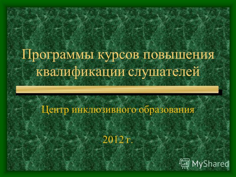 Программы курсов повышения квалификации слушателей Центр инклюзивного образования 2012 г.