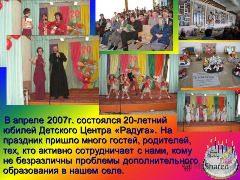 В апреле 2007г. состоялся 20-летний юбилей Детского Центра «Радуга». На праздник пришло много гостей, родителей, тех, кто активно сотрудничает с нами, кому не безразличны проблемы дополнительного образования в нашем селе. В апреле 2007г. состоялся 20