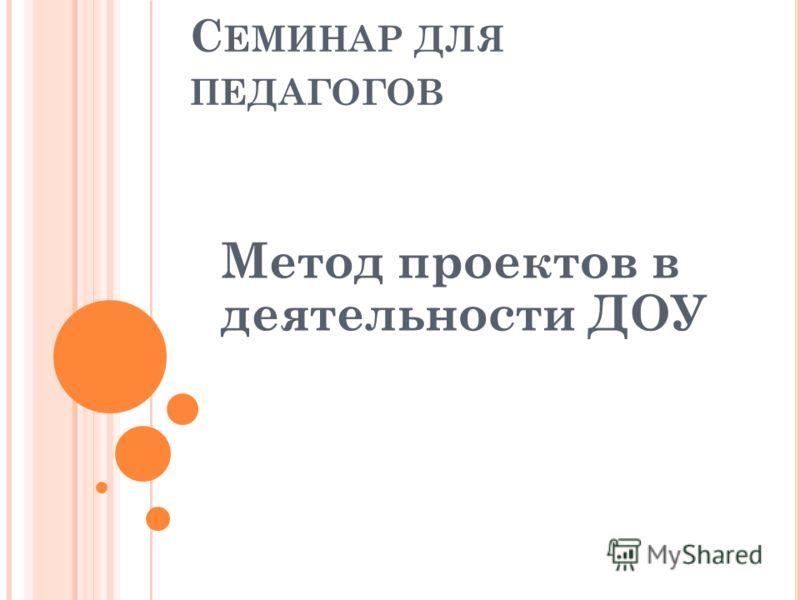 С ЕМИНАР ДЛЯ ПЕДАГОГОВ Метод проектов в деятельности ДОУ