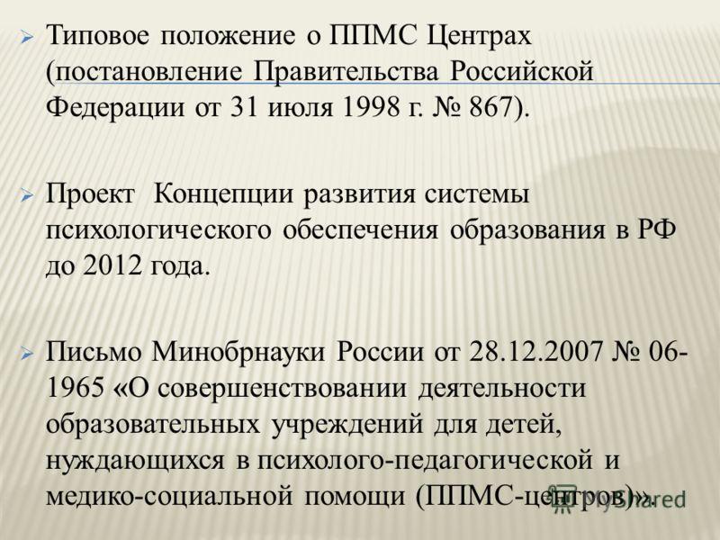 Типовое положение о ППМС Центрах (постановление Правительства Российской Федерации от 31 июля 1998 г. 867). Проект Концепции развития системы психологического обеспечения образования в РФ до 2012 года. Письмо Минобрнауки России от 28.12.2007 06- 1965