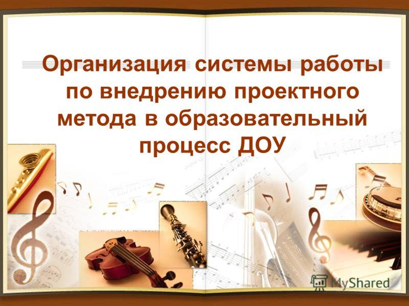 Организация системы работы по внедрению проектного метода в образовательный процесс ДОУ