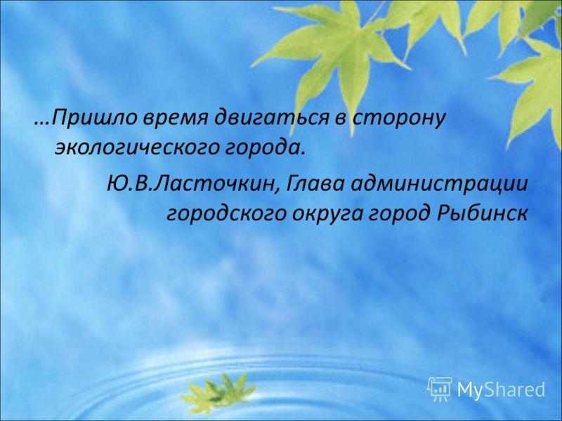 …Пришло время двигаться в сторону экологического города. Ю.В.Ласточкин, Глава администрации городского округа город Рыбинск
