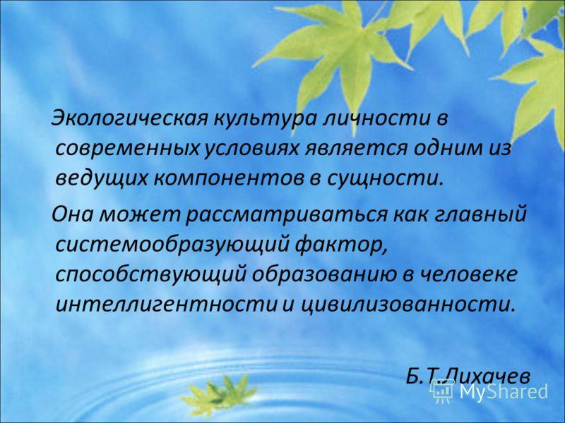 Экологическая культура личности в современных условиях является одним из ведущих компонентов в сущности. Она может рассматриваться как главный системообразующий фактор, способствующий образованию в человеке интеллигентности и цивилизованности. Б.Т.Ли