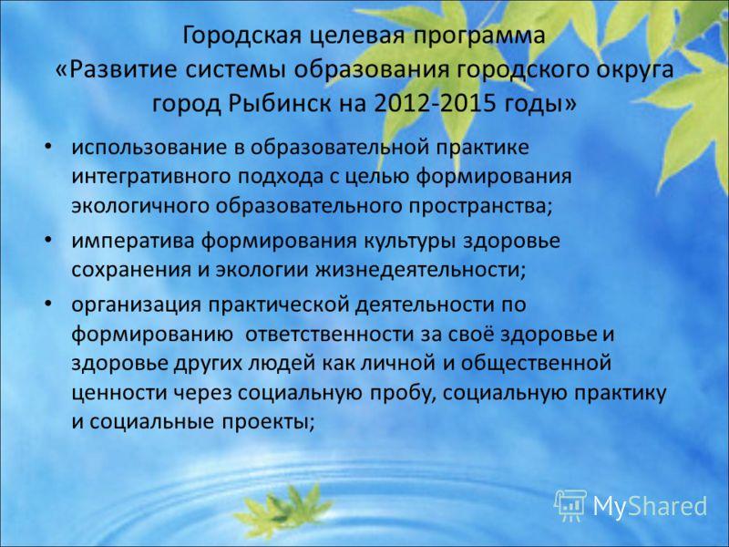 Городская целевая программа «Развитие системы образования городского округа город Рыбинск на 2012-2015 годы» использование в образовательной практике интегративного подхода с целью формирования экологичного образовательного пространства; императива ф