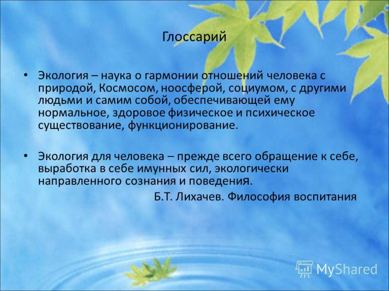 Глоссарий Экология – наука о гармонии отношений человека с природой, Космосом, ноосферой, социумом, с другими людьми и самим собой, обеспечивающей ему нормальное, здоровое физическое и психическое существование, функционирование. Экология для человек