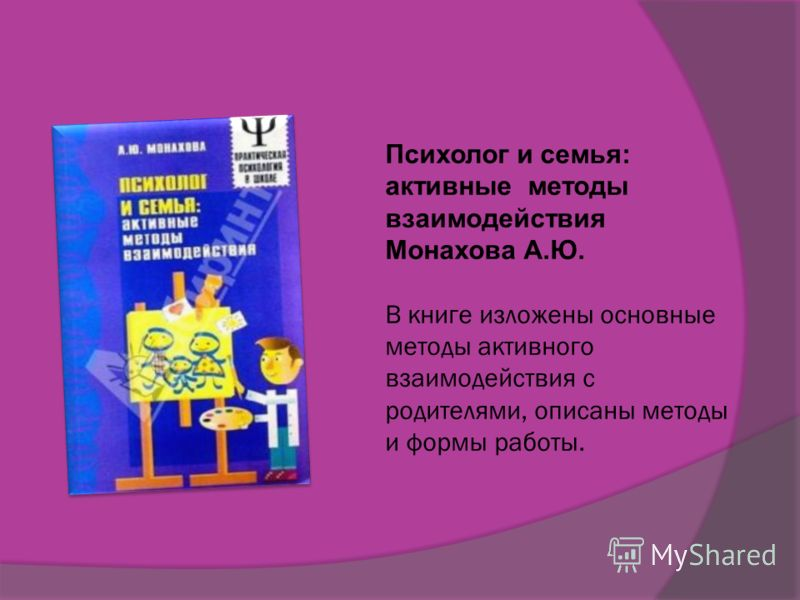 Психолог и семья: активные методы взаимодействия Монахова А.Ю. В книге изложены основные методы активного взаимодействия с родителями, описаны методы и формы работы.