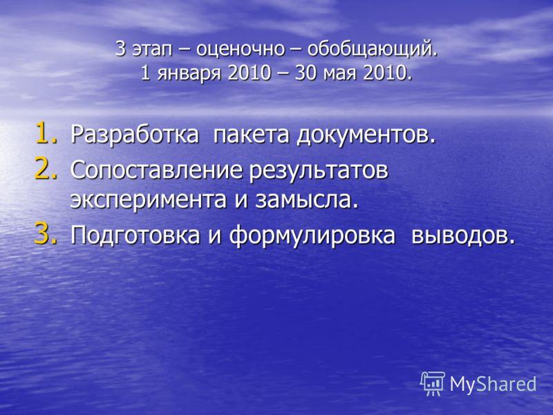 3 этап – оценочно – обобщающий. 1 января 2010 – 30 мая 2010. 1. Разработка пакета документов. 2. Сопоставление результатов эксперимента и замысла. 3. Подготовка и формулировка выводов.